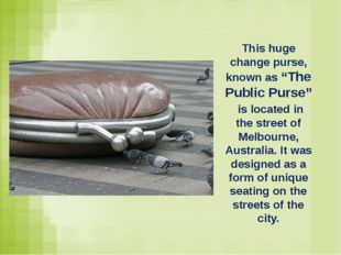 "This huge change purse, known as ""The Public Purse"" is located in the street"