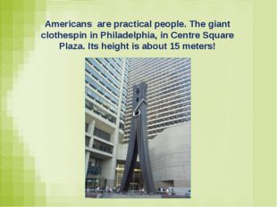 Americans аге practical people. The giant clothespin in Philadelphia, in Cent