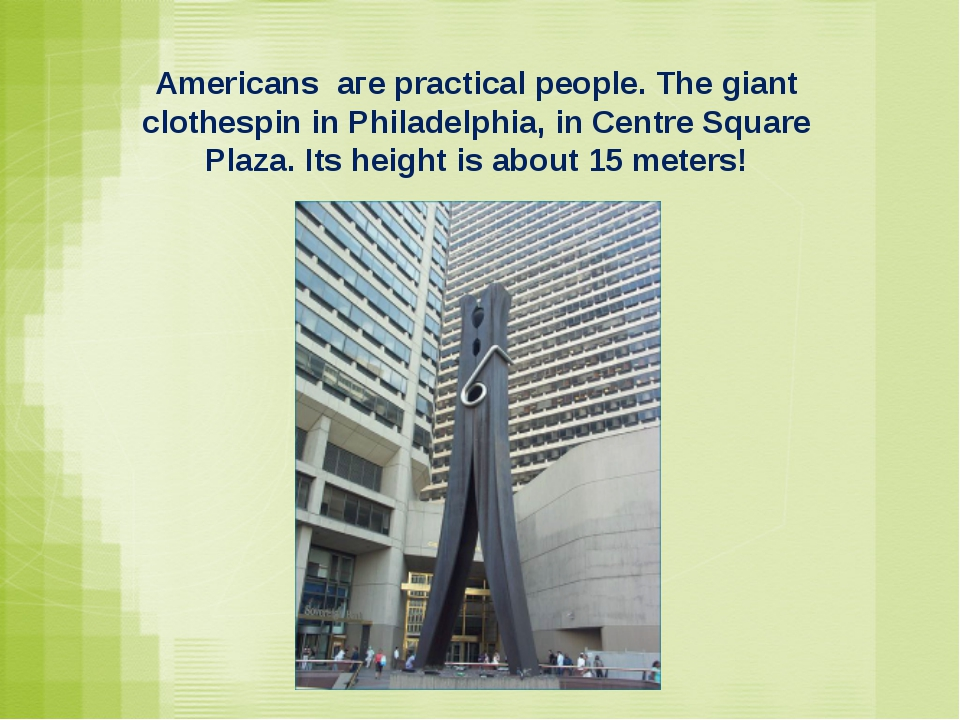 Americans аге practical people. The giant clothespin in Philadelphia, in Cent...