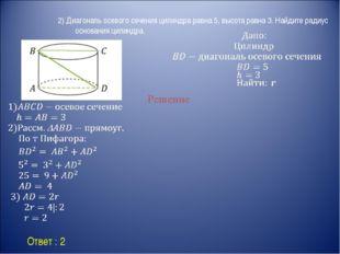 Ответ : 2 Решение 2) Диагональ осевого сечения цилиндра равна 5, высота равн