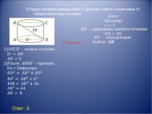 Ответ : 8 Решение 3) Радиус основания цилиндра равен 3, диагональ осевого се