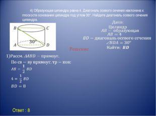 Ответ : 8 Решение 4) Образующая цилиндра равна 4. Диагональ осевого сечени
