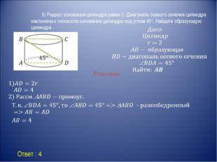 Ответ : 4 Решение 5) Радиус основания цилиндра равен 2. Диагональ осевого