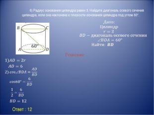 Ответ : 12 Решение 6) Радиус основания цилиндра равен 3. Найдите диагональ