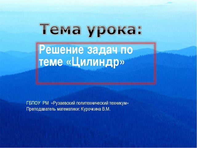 ГБПОУ РМ «Рузаевский политехнический техникум» Преподаватель математики: Куро...