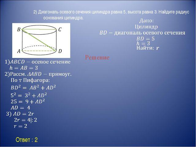 Ответ : 2 Решение 2) Диагональ осевого сечения цилиндра равна 5, высота равн...
