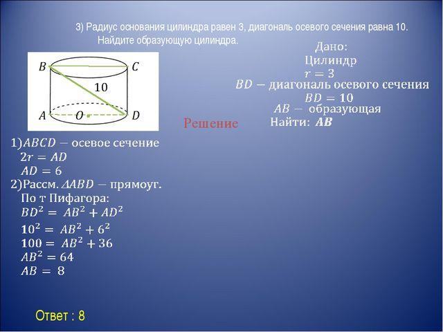 Ответ : 8 Решение 3) Радиус основания цилиндра равен 3, диагональ осевого се...