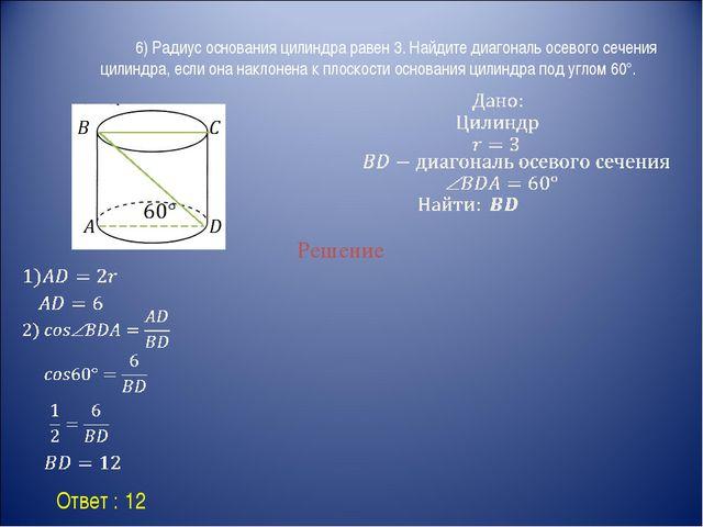 Ответ : 12 Решение 6) Радиус основания цилиндра равен 3. Найдите диагональ...