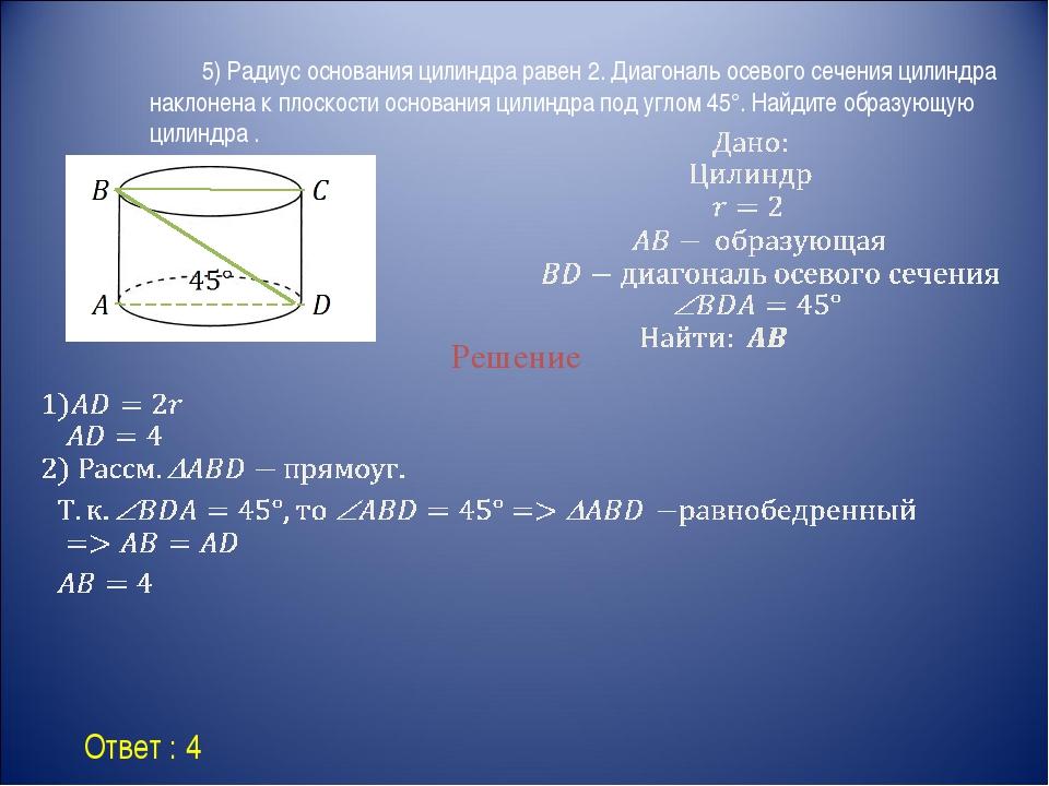 Ответ : 4 Решение 5) Радиус основания цилиндра равен 2. Диагональ осевого...