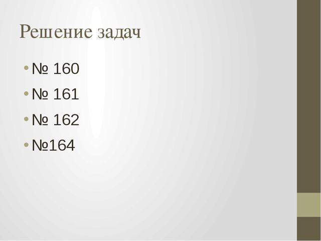 Решение задач № 160 № 161 № 162 №164