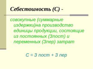 Себестоимость (С) - совокупные (суммарные издержки)на производство единицы пр