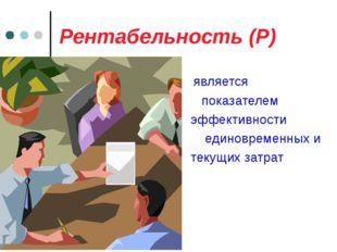 Рентабельность (Р) является показателем эффективности единовременных и текущи