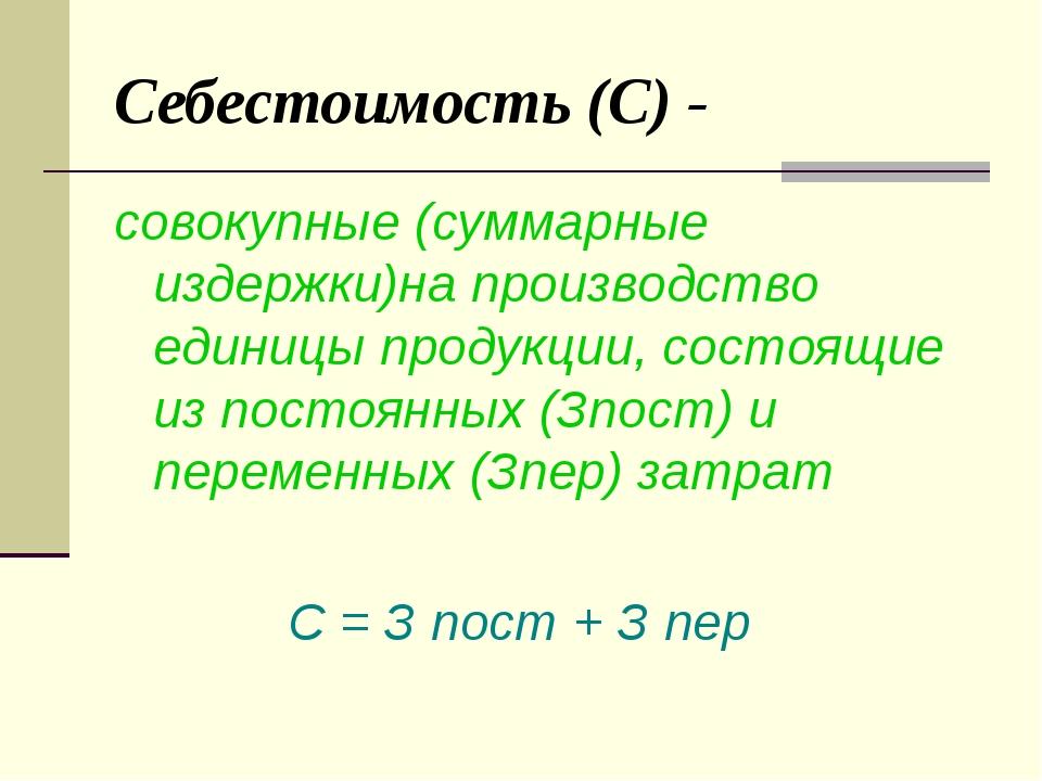Себестоимость (С) - совокупные (суммарные издержки)на производство единицы пр...