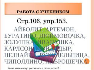 Стр.106, упр.153. АЙБОЛИТ, АРТЕМОН, БУРАТИНО, ДЮЙМОВОЧКА, ЗОЛУШКА, ИВАНУШКА,