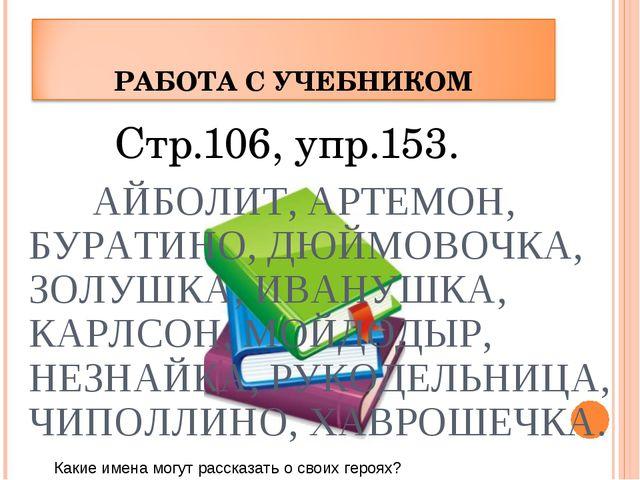 Стр.106, упр.153. АЙБОЛИТ, АРТЕМОН, БУРАТИНО, ДЮЙМОВОЧКА, ЗОЛУШКА, ИВАНУШКА,...