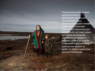 Рациональное использование ресурсов Арктики и обеспечение потребностей прожив