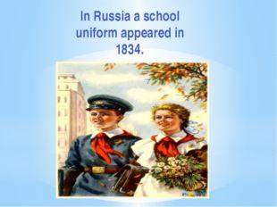 In Russia a school uniform appeared in 1834.