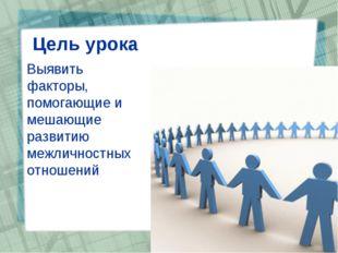 Цель урока Выявить факторы, помогающие и мешающие развитию межличностных отн