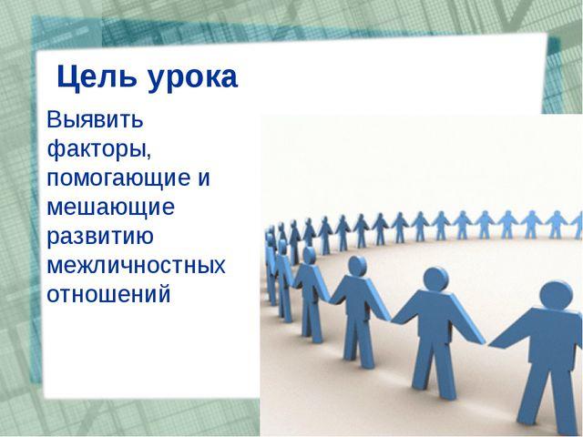 Цель урока Выявить факторы, помогающие и мешающие развитию межличностных отн...
