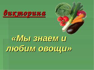 викторина «Мы знаем и любим овощи»