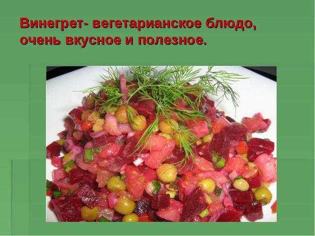 Винегрет- вегетарианское блюдо, очень вкусное и полезное.