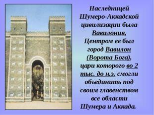 Наследницей Шумеро-Аккадской цивилизации была Вавилония, Центром ее был город
