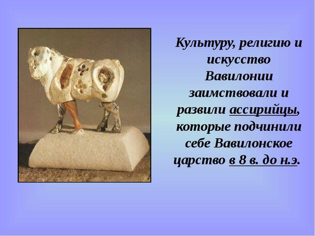 Культуру, религию и искусство Вавилонии заимствовали и развили ассирийцы, кот...
