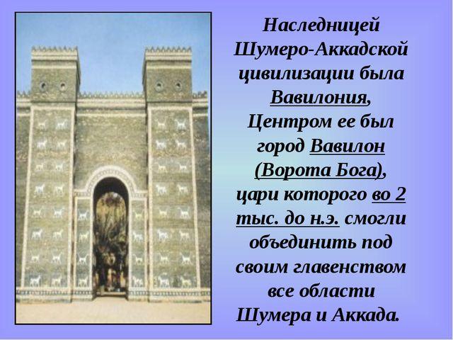 Наследницей Шумеро-Аккадской цивилизации была Вавилония, Центром ее был город...