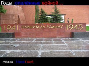 Годы, опалённые войной… Москва – Город Герой