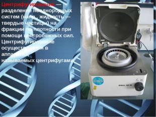 Центрифугирование— разделение неоднородных систем (напр., жидкость — твердые