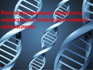 Рассматриваемые процессы характерны только для живых организмов.