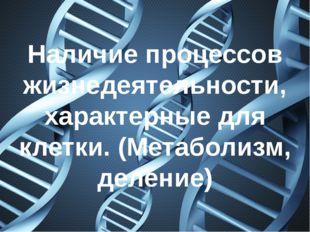 Наличие процессов жизнедеятельности, характерные для клетки. (Метаболизм, дел