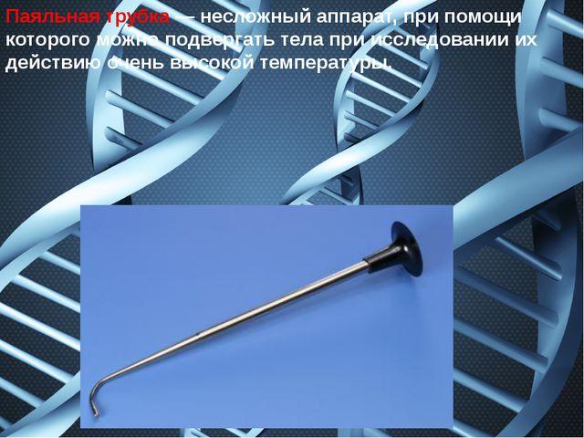 Паяльная трубка— несложный аппарат, при помощи которого можно подвергать тел...