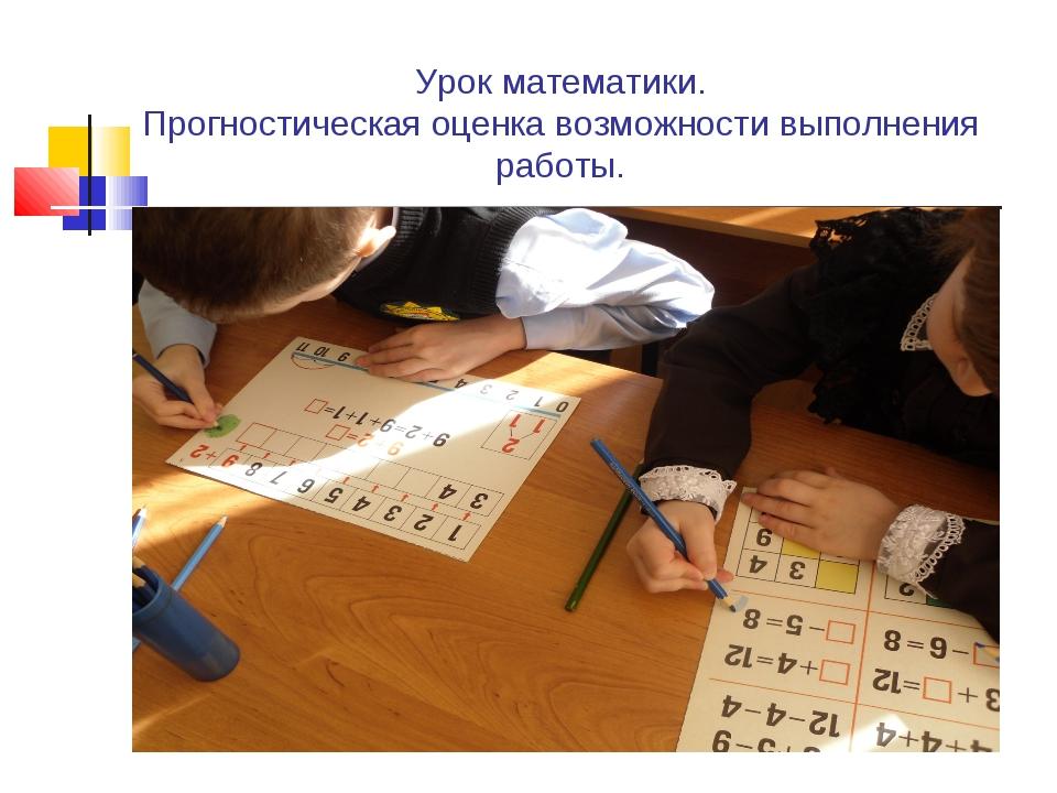Урок математики. Прогностическая оценка возможности выполнения работы.
