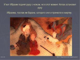 И вот Ибраим поднял руку с ножом, но в этот момент Аллах остановил руку Ибра