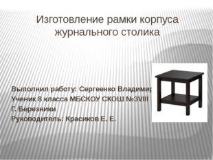 Изготовление рамки корпуса журнального столика Выполнил работу: Сергеенко Вла