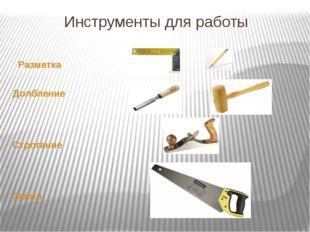 Инструменты для работы Разметка Долбление Строгание Запил