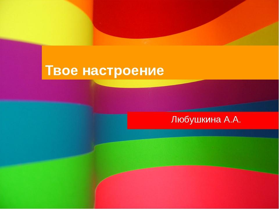 Твое настроение Любушкина А.А.