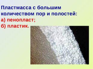 Пластмасса с большим количеством пор и полостей: а) пенопласт; б) пластик.