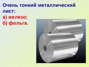 Очень тонкий металлический лист: а) железо; б) фольга.