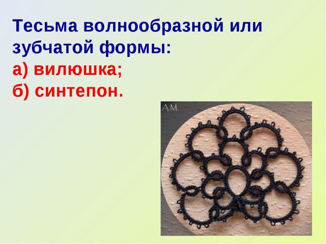 Тесьма волнообразной или зубчатой формы: а) вилюшка; б) синтепон.