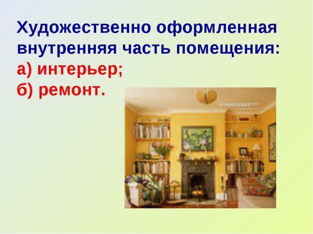 Художественно оформленная внутренняя часть помещения: а) интерьер; б) ремонт.