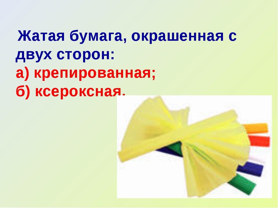 Жатая бумага, окрашенная с двух сторон: а) крепированная; б) ксероксная.