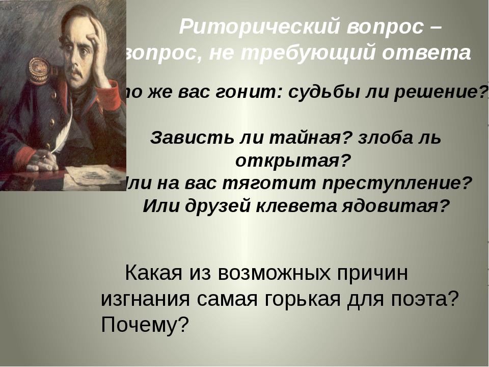 Риторический вопрос – вопрос, не требующий ответа Кто же вас гонит: судьбы л...