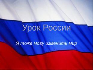 Урок России Я тоже могу изменить мир