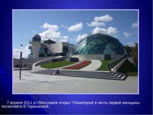 . 7 апреля 2011 в г.Ярославле открыт Планетарий в честь первой женщины-космо