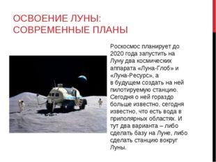 ОСВОЕНИЕ ЛУНЫ: СОВРЕМЕННЫЕ ПЛАНЫ Роскосмос планирует до 2020 года запустить н