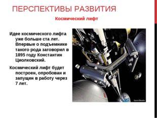 ПЕРСПЕКТИВЫ РАЗВИТИЯ Идее космического лифта уже больше ста лет. Впервые о по