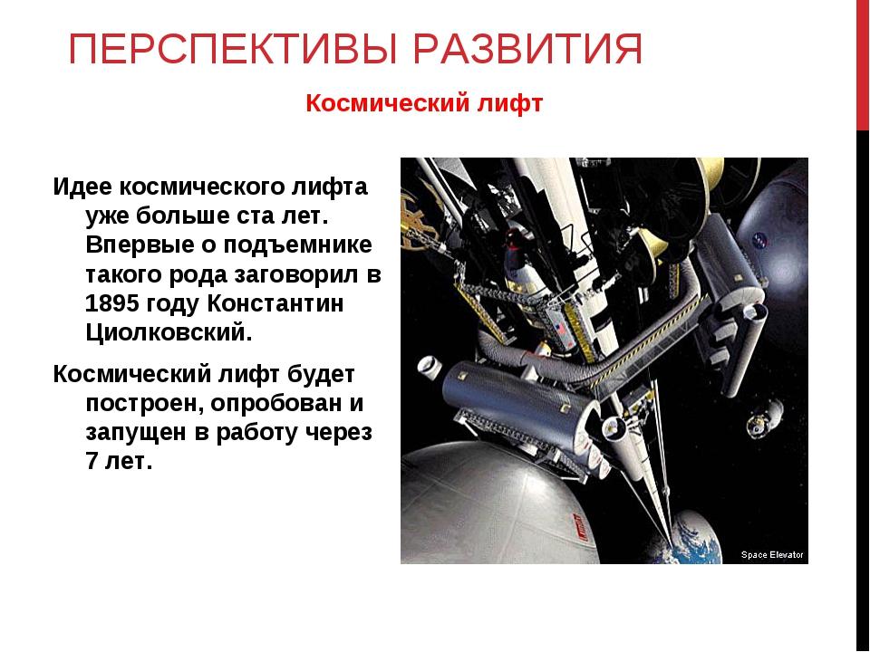 ПЕРСПЕКТИВЫ РАЗВИТИЯ Идее космического лифта уже больше ста лет. Впервые о по...