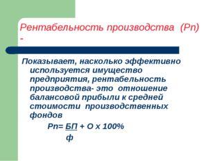 Рентабельность производства (Рп) - Показывает, насколько эффективно используе